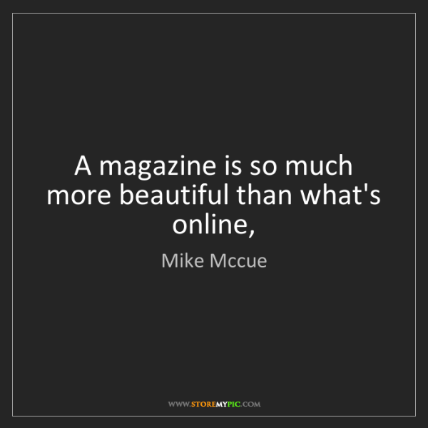 Mike Mccue: A magazine is so much more beautiful than what's online,