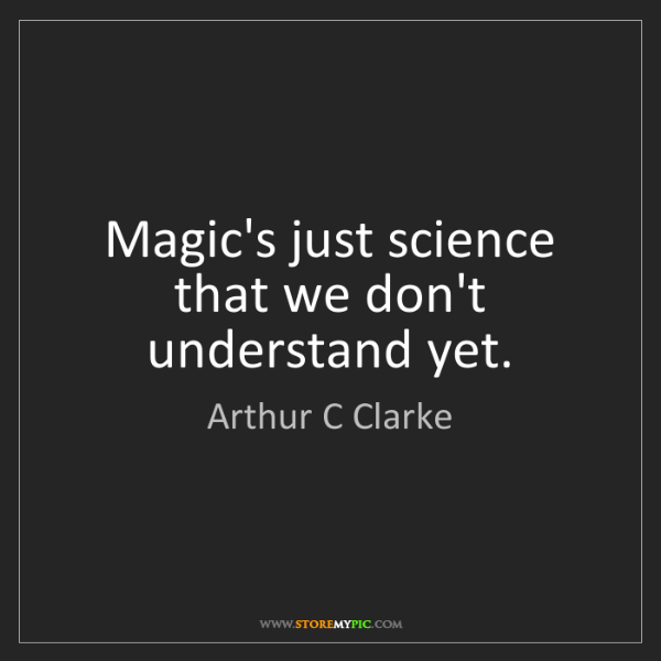 Arthur C Clarke: Magic's just science that we don't understand yet.