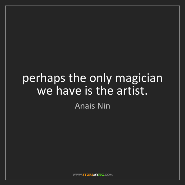 Anais Nin: perhaps the only magician we have is the artist.