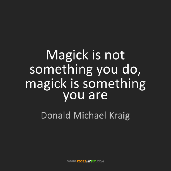 Donald Michael Kraig: Magick is not something you do, magick is something you...