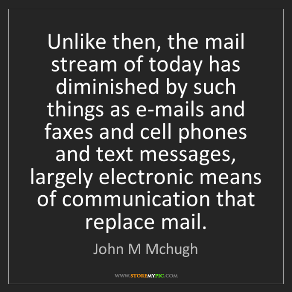 John M Mchugh: Unlike then, the mail stream of today has diminished...