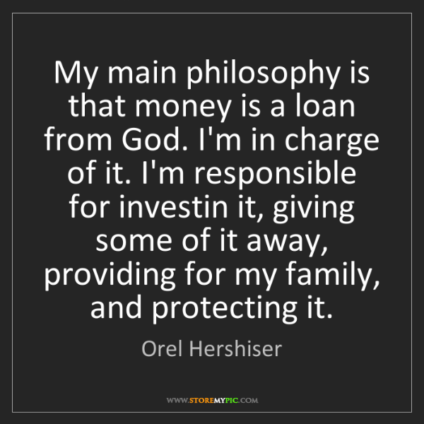 Orel Hershiser: My main philosophy is that money is a loan from God....