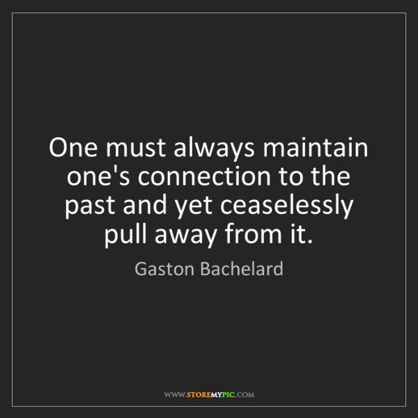 Gaston Bachelard: One must always maintain one's connection to the past...