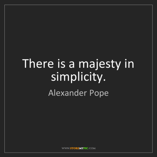 Alexander Pope: There is a majesty in simplicity.