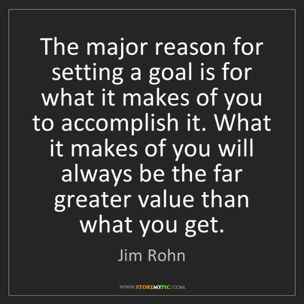 Jim Rohn: The major reason for setting a goal is for what it makes...