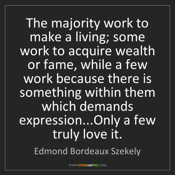 Edmond Bordeaux Szekely: The majority work to make a living; some work to acquire...