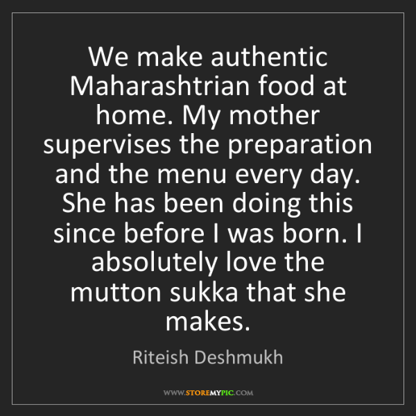 Riteish Deshmukh: We make authentic Maharashtrian food at home. My mother...