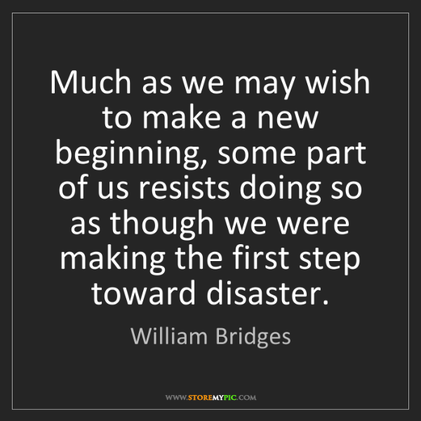 William Bridges: Much as we may wish to make a new beginning, some part...