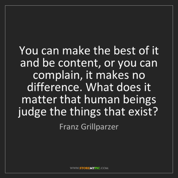Franz Grillparzer: You can make the best of it and be content, or you can...
