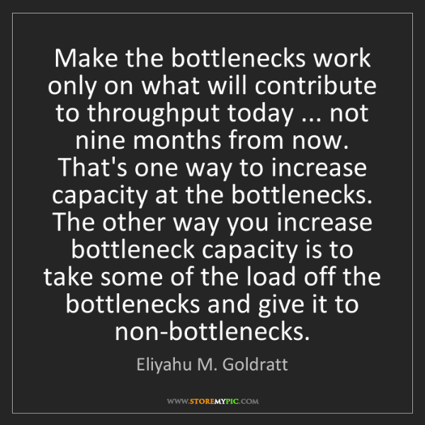 Eliyahu M. Goldratt: Make the bottlenecks work only on what will contribute...