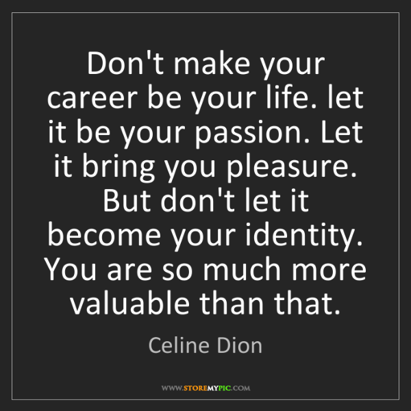 Celine Dion: Don't make your career be your life. let it be your passion....