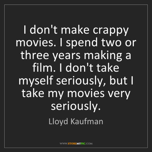 Lloyd Kaufman: I don't make crappy movies. I spend two or three years...