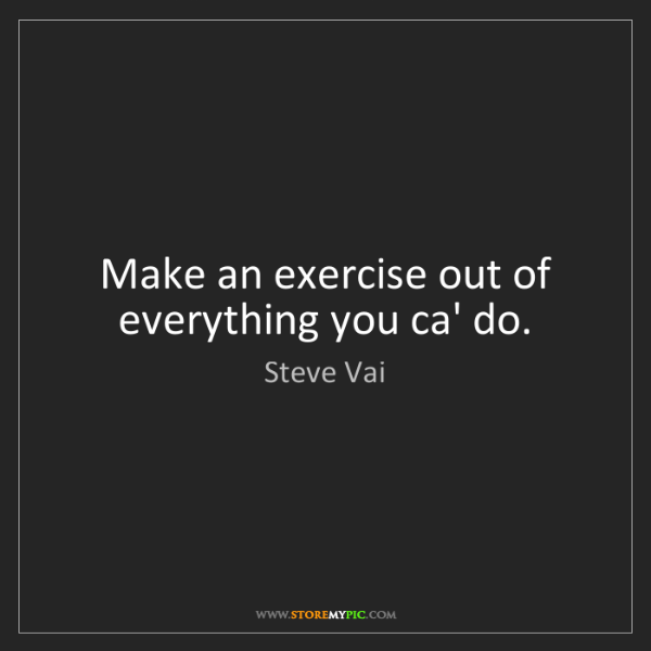 Steve Vai: Make an exercise out of everything you ca' do.