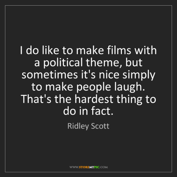 Ridley Scott: I do like to make films with a political theme, but sometimes...