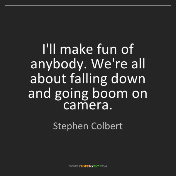 Stephen Colbert: I'll make fun of anybody. We're all about falling down...