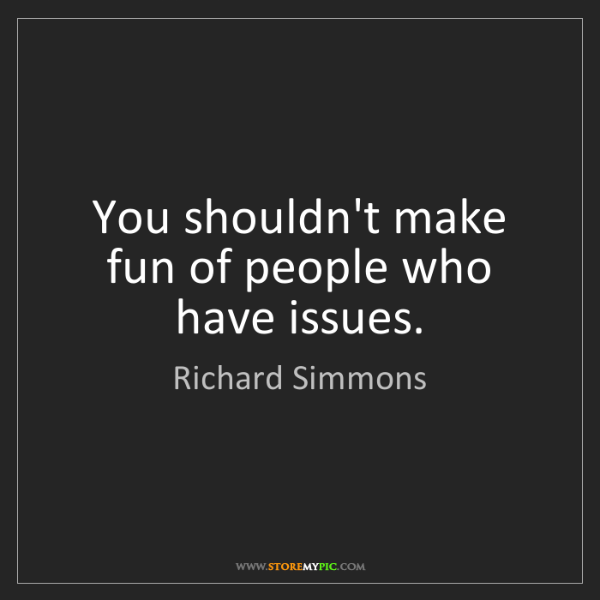 Richard Simmons: You shouldn't make fun of people who have issues.