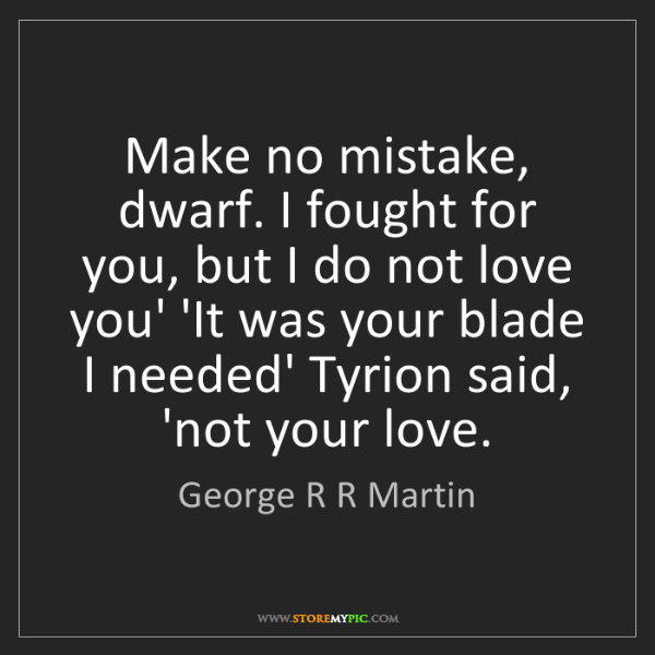 George R R Martin: Make no mistake, dwarf. I fought for you, but I do not...