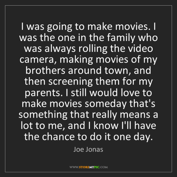 Joe Jonas: I was going to make movies. I was the one in the family...