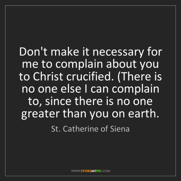 St. Catherine of Siena: Don't make it necessary for me to complain about you...
