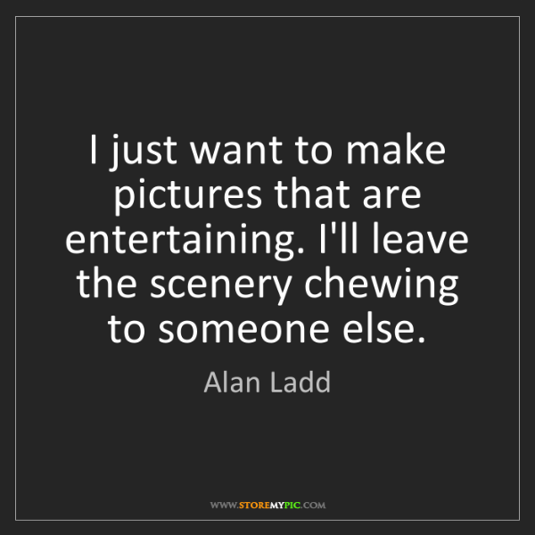 Alan Ladd: I just want to make pictures that are entertaining. I'll...
