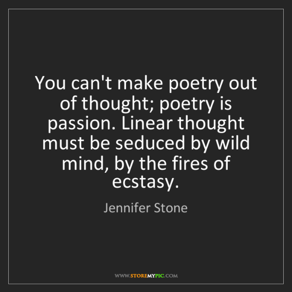 Jennifer Stone: You can't make poetry out of thought; poetry is passion....