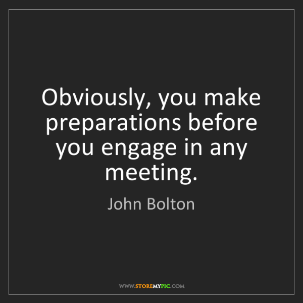 John Bolton: Obviously, you make preparations before you engage in...