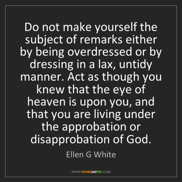 Ellen G White: Do not make yourself the subject of remarks either by...