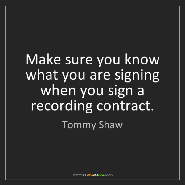 Tommy Shaw: Make sure you know what you are signing when you sign...