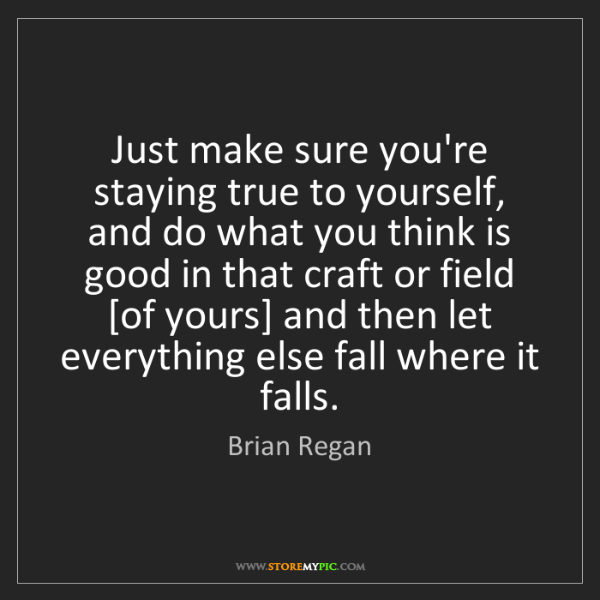 Brian Regan: Just make sure you're staying true to yourself, and do...