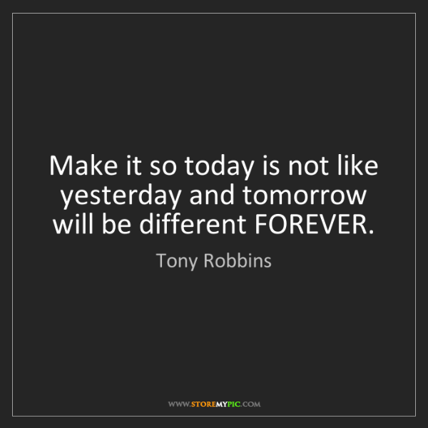 Tony Robbins: Make it so today is not like yesterday and tomorrow will...