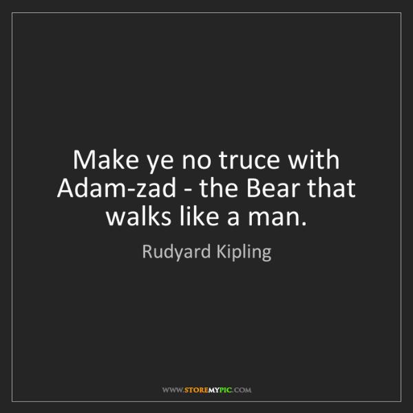 Rudyard Kipling: Make ye no truce with Adam-zad - the Bear that walks...