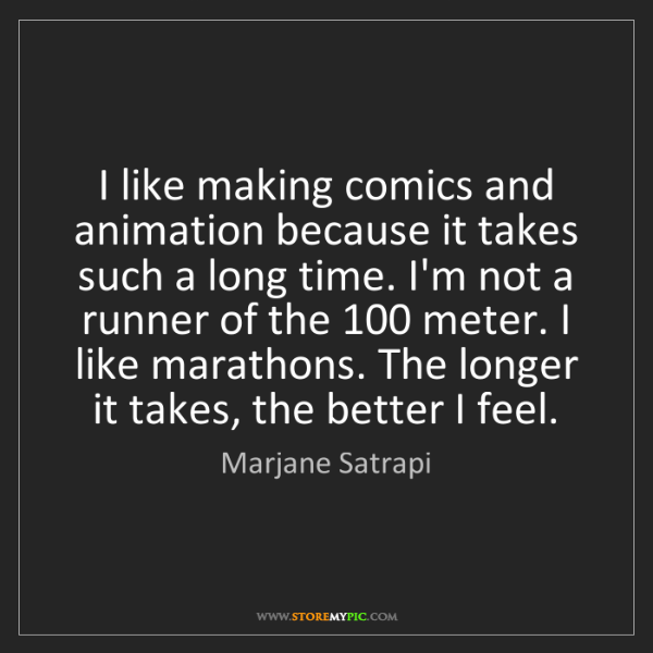 Marjane Satrapi: I like making comics and animation because it takes such...