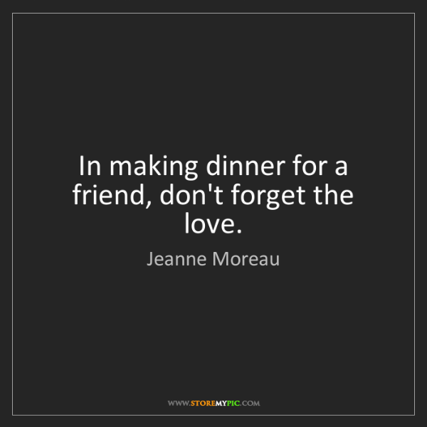Jeanne Moreau: In making dinner for a friend, don't forget the love.