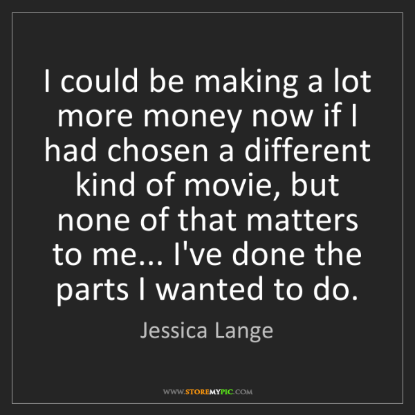 Jessica Lange: I could be making a lot more money now if I had chosen...