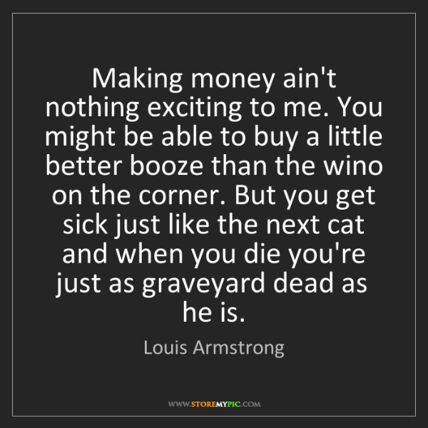 """Making money ain't nothing exciting to me. You might be able to buy a little better booze than the wino on the corner. But you get sick just like the next cat and when you die you're just as graveyard dead as he is."" - Louis Armstrong""Making money ain't nothing exciting to me. You might be able to buy a little better booze than the wino on the corner. But you get sick just like the next cat and when you die you're just as graveyard dead as he is."" - Louis Armstrong, Quotes And Thoughts's images"