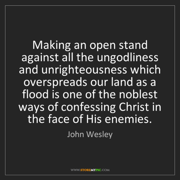 John Wesley: Making an open stand against all the ungodliness and...