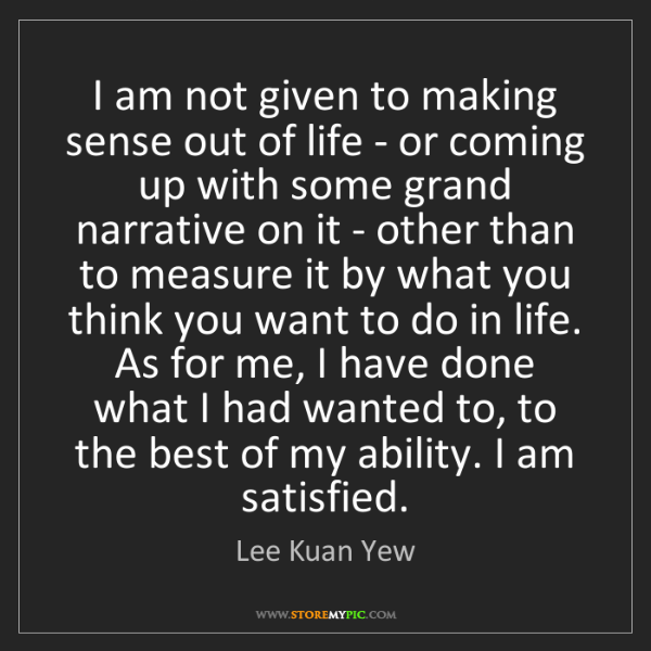 Lee Kuan Yew: I am not given to making sense out of life - or coming...