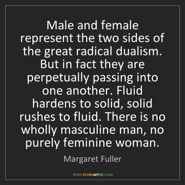Margaret Fuller: Male and female represent the two sides of the great...
