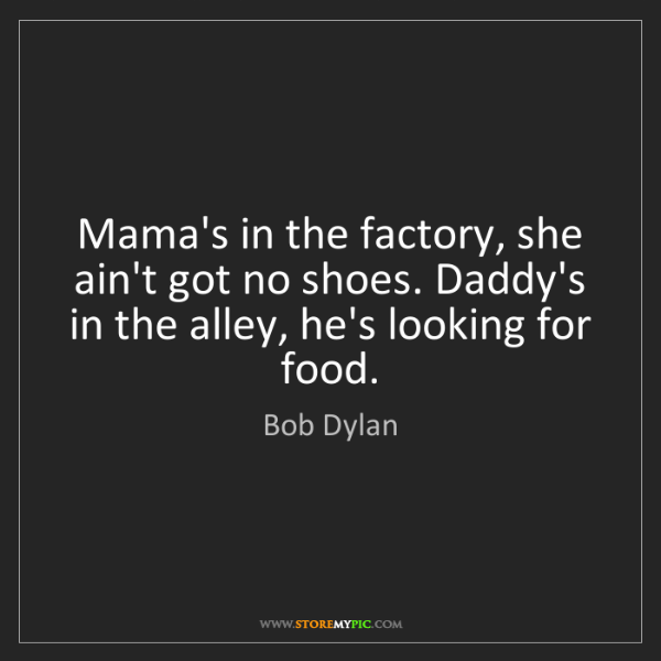 Bob Dylan: Mama's in the factory, she ain't got no shoes. Daddy's...