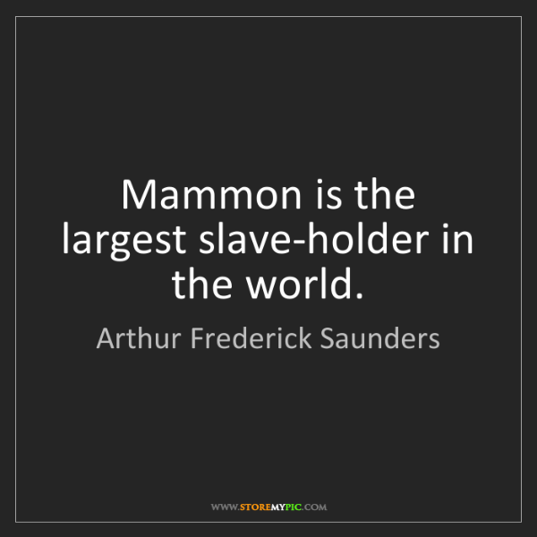 Arthur Frederick Saunders: Mammon is the largest slave-holder in the world.