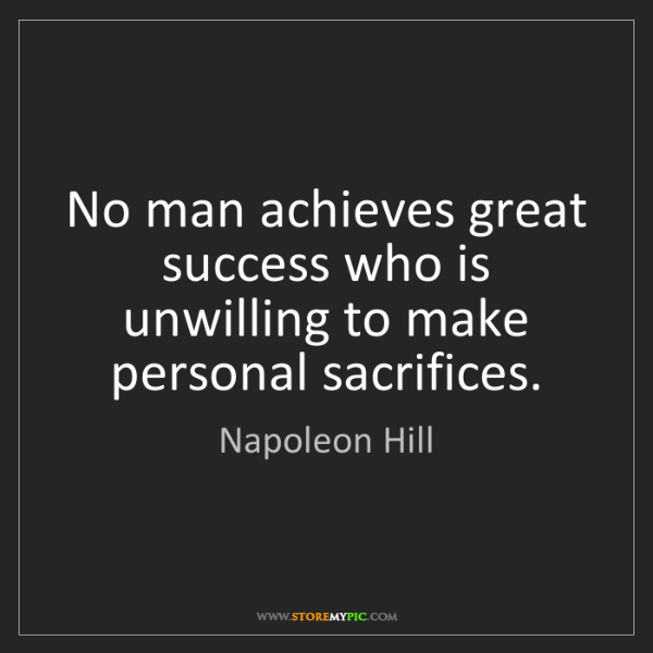 Napoleon Hill: No man achieves great success who is unwilling to make...