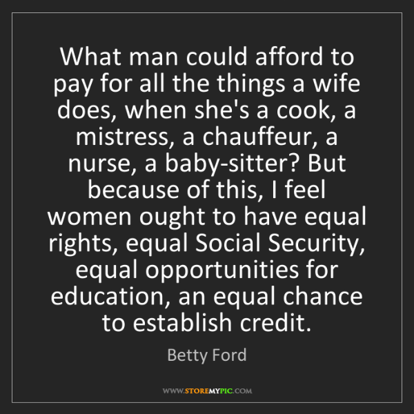 Betty Ford: What man could afford to pay for all the things a wife...