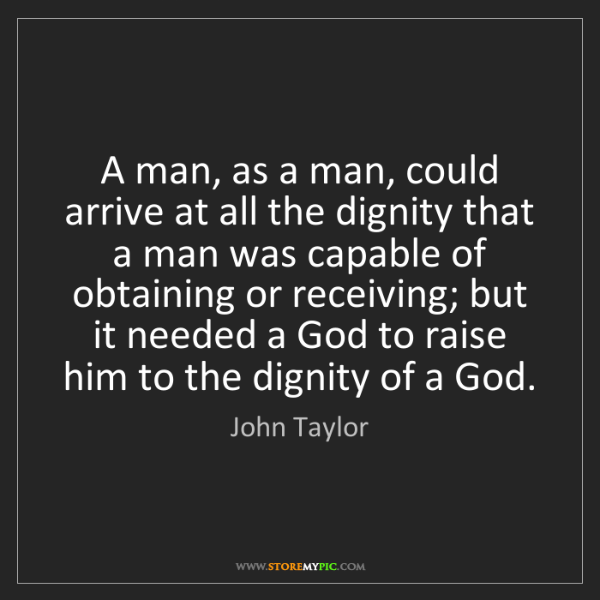 John Taylor: A man, as a man, could arrive at all the dignity that...