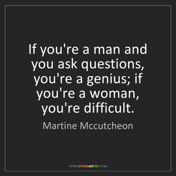 Martine Mccutcheon: If you're a man and you ask questions, you're a genius;...