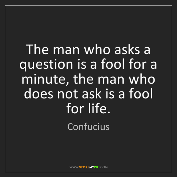 Confucius: The man who asks a question is a fool for a minute, the...