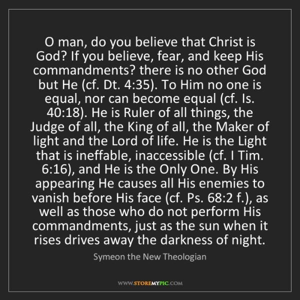 Symeon the New Theologian: O man, do you believe that Christ is God? If you believe,...