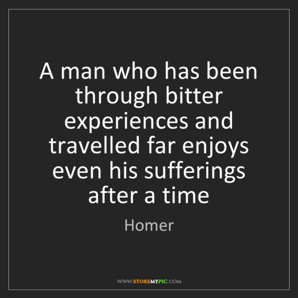Homer: A man who has been through bitter experiences and travelled...