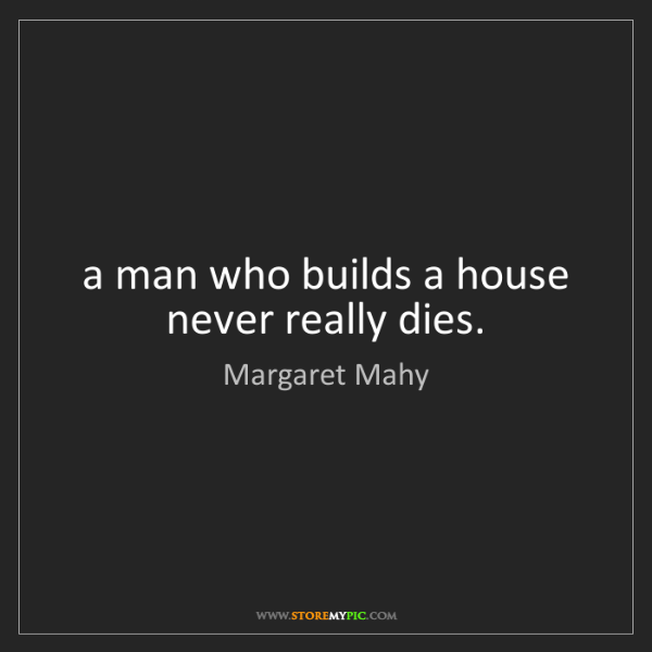 Margaret Mahy: a man who builds a house never really dies.