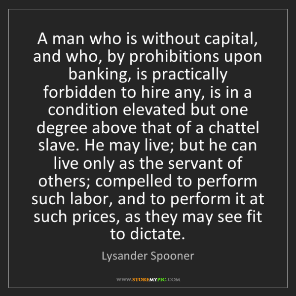 Lysander Spooner: A man who is without capital, and who, by prohibitions...