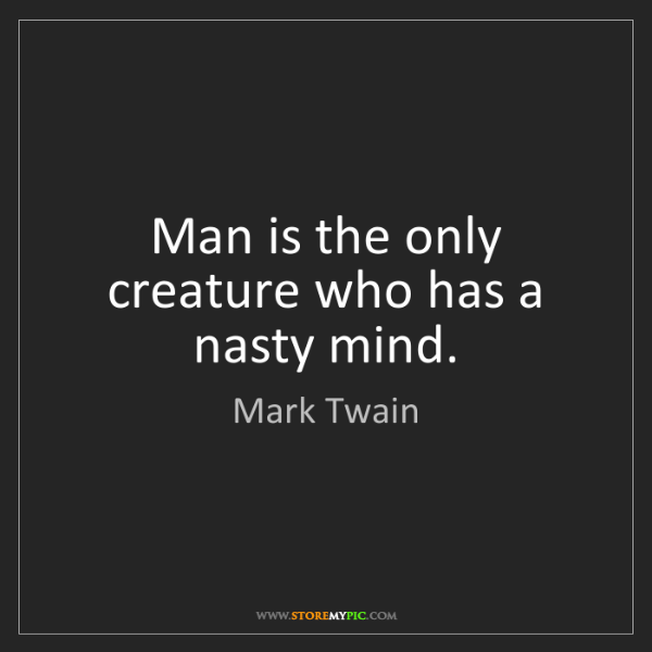 Mark Twain: Man is the only creature who has a nasty mind.